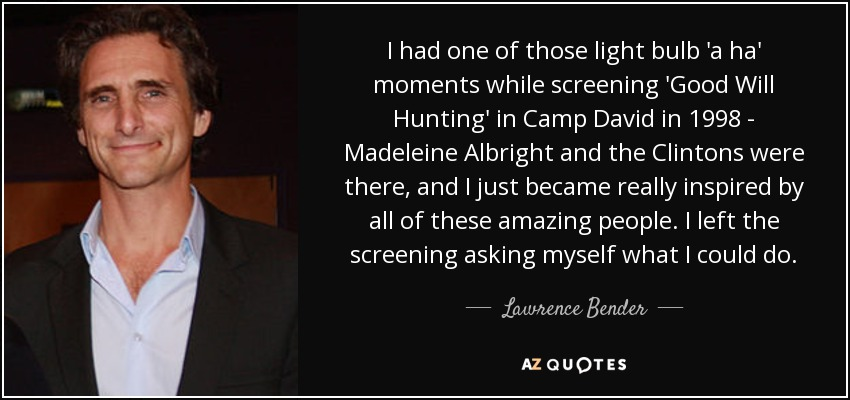 I had one of those light bulb 'a ha' moments while screening 'Good Will Hunting' in Camp David in 1998 - Madeleine Albright and the Clintons were there, and I just became really inspired by all of these amazing people. I left the screening asking myself what I could do. - Lawrence Bender