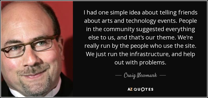 I had one simple idea about telling friends about arts and technology events. People in the community suggested everything else to us, and that's our theme. We're really run by the people who use the site. We just run the infrastructure, and help out with problems. - Craig Newmark