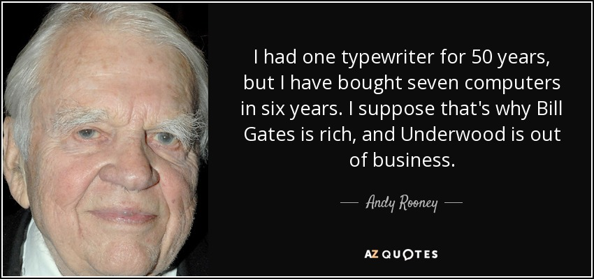 I had one typewriter for 50 years, but I have bought seven computers in six years. I suppose that's why Bill Gates is rich, and Underwood is out of business. - Andy Rooney