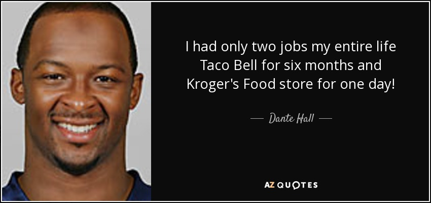 I had only two jobs my entire life Taco Bell for six months and Kroger's Food store for one day! - Dante Hall