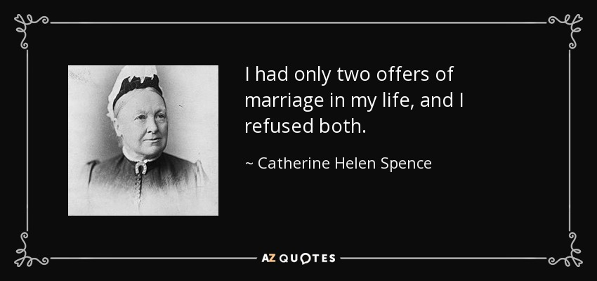 I had only two offers of marriage in my life, and I refused both. - Catherine Helen Spence