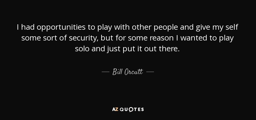 I had opportunities to play with other people and give my self some sort of security, but for some reason I wanted to play solo and just put it out there. - Bill Orcutt