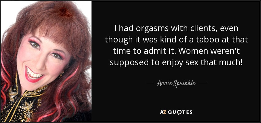 I had orgasms with clients, even though it was kind of a taboo at that time to admit it. Women weren't supposed to enjoy sex that much! - Annie Sprinkle