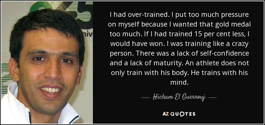 I had over-trained. I put too much pressure on myself because I wanted that gold medal too much. If I had trained 15 per cent less, I would have won. I was training like a crazy person. There was a lack of self-confidence and a lack of maturity. An athlete does not only train with his body. He trains with his mind. - Hicham El Guerrouj