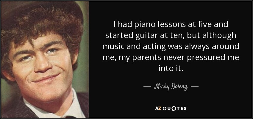 I had piano lessons at five and started guitar at ten, but although music and acting was always around me, my parents never pressured me into it. - Micky Dolenz
