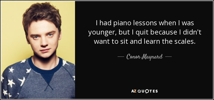 I had piano lessons when I was younger, but I quit because I didn't want to sit and learn the scales. - Conor Maynard