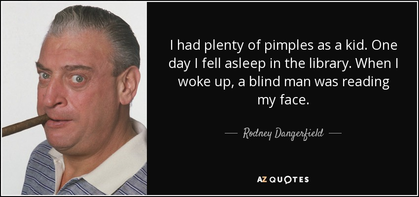 I had plenty of pimples as a kid. One day I fell asleep in the library. When I woke up, a blind man was reading my face. - Rodney Dangerfield