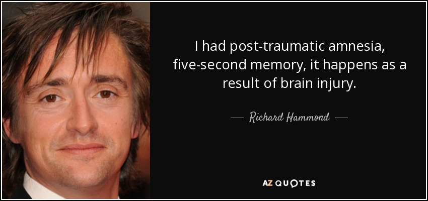 I had post-traumatic amnesia, five-second memory, it happens as a result of brain injury. - Richard Hammond