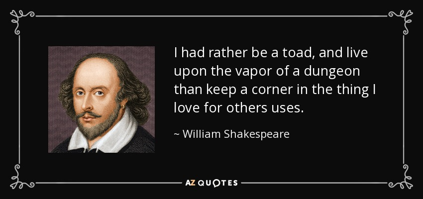 I had rather be a toad, and live upon the vapor of a dungeon than keep a corner in the thing I love for others uses. - William Shakespeare