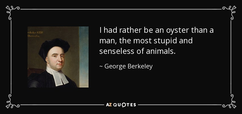 I had rather be an oyster than a man, the most stupid and senseless of animals. - George Berkeley