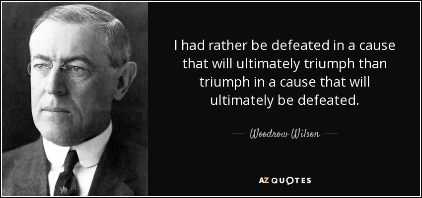 I had rather be defeated in a cause that will ultimately triumph than triumph in a cause that will ultimately be defeated. - Woodrow Wilson