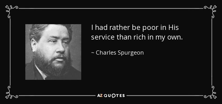 I had rather be poor in His service than rich in my own. - Charles Spurgeon