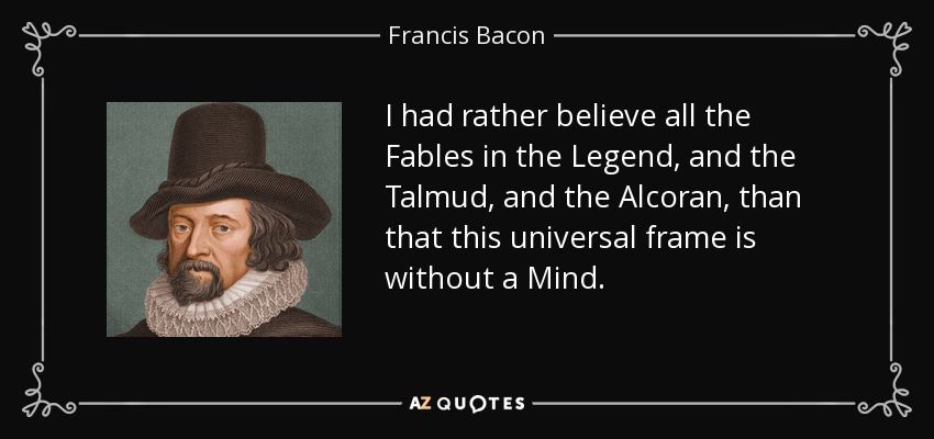 I had rather believe all the Fables in the Legend, and the Talmud, and the Alcoran, than that this universal frame is without a Mind. - Francis Bacon