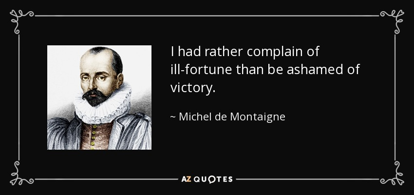 I had rather complain of ill-fortune than be ashamed of victory. - Michel de Montaigne