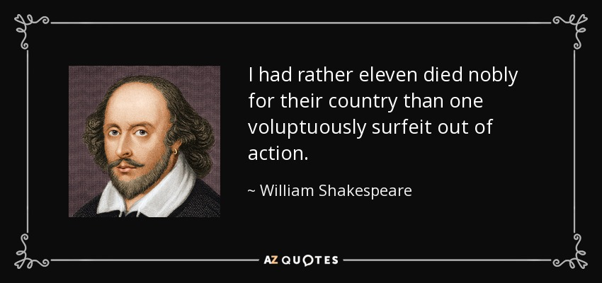 I had rather eleven died nobly for their country than one voluptuously surfeit out of action. - William Shakespeare
