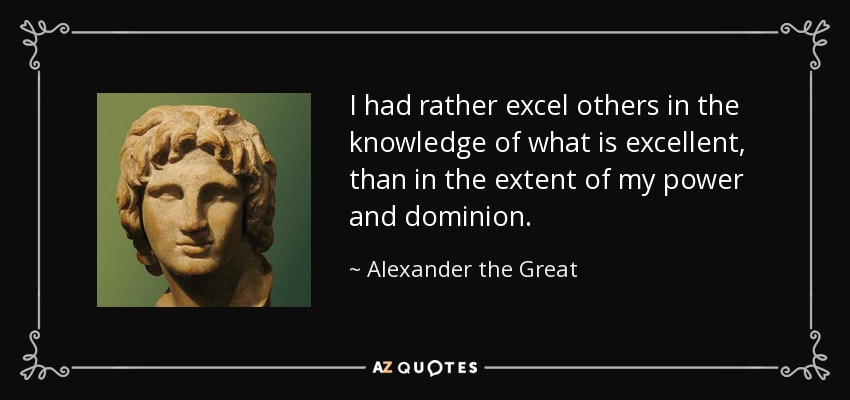 I had rather excel others in the knowledge of what is excellent, than in the extent of my power and dominion. - Alexander the Great