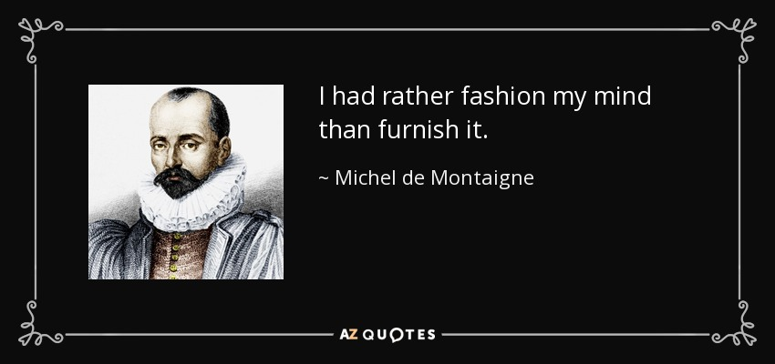 I had rather fashion my mind than furnish it. - Michel de Montaigne