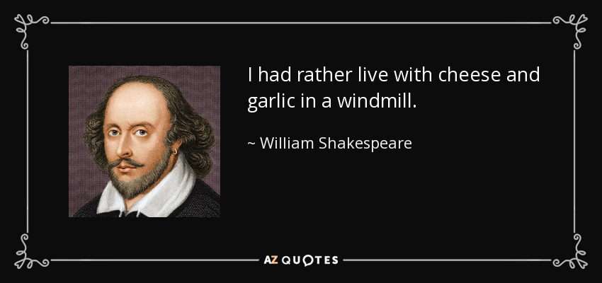 I had rather live with cheese and garlic in a windmill. - William Shakespeare