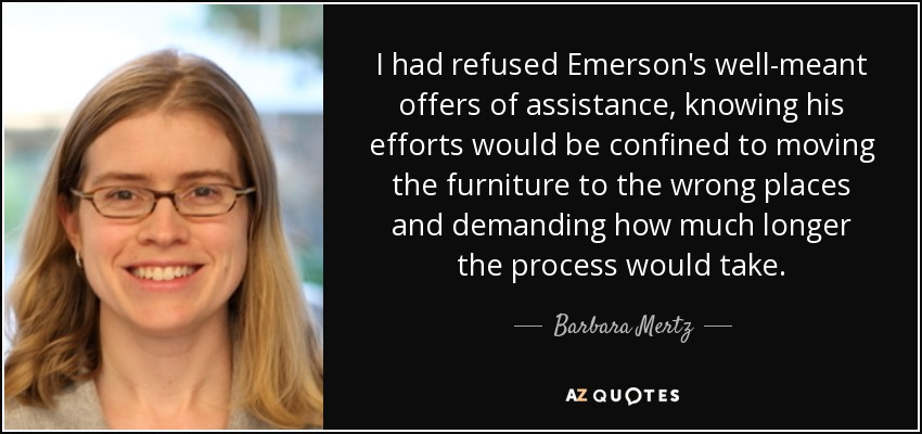 I had refused Emerson's well-meant offers of assistance, knowing his efforts would be confined to moving the furniture to the wrong places and demanding how much longer the process would take. - Barbara Mertz
