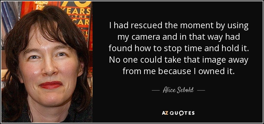 I had rescued the moment by using my camera and in that way had found how to stop time and hold it. No one could take that image away from me because I owned it. - Alice Sebold
