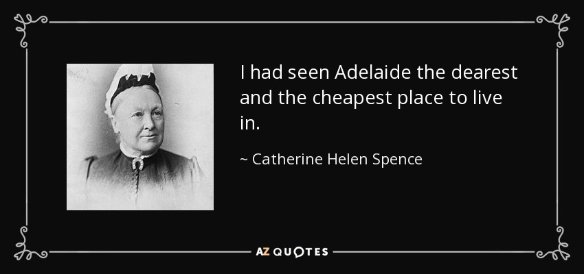 I had seen Adelaide the dearest and the cheapest place to live in. - Catherine Helen Spence