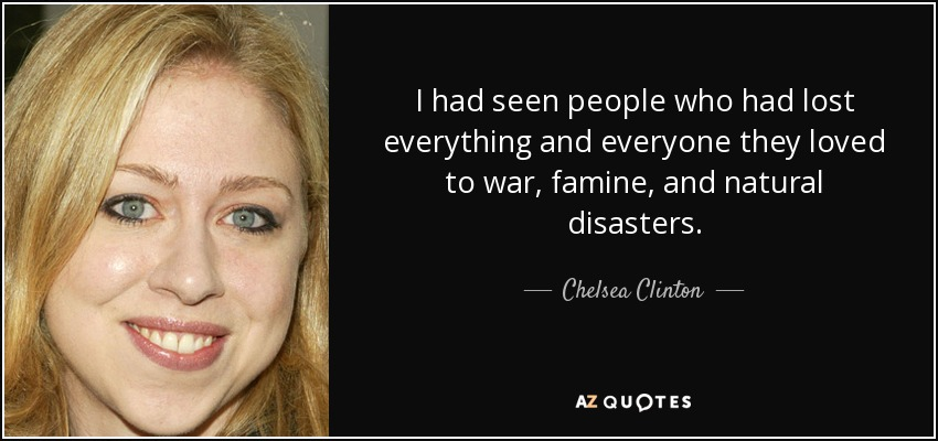 I had seen people who had lost everything and everyone they loved to war, famine, and natural disasters. - Chelsea Clinton