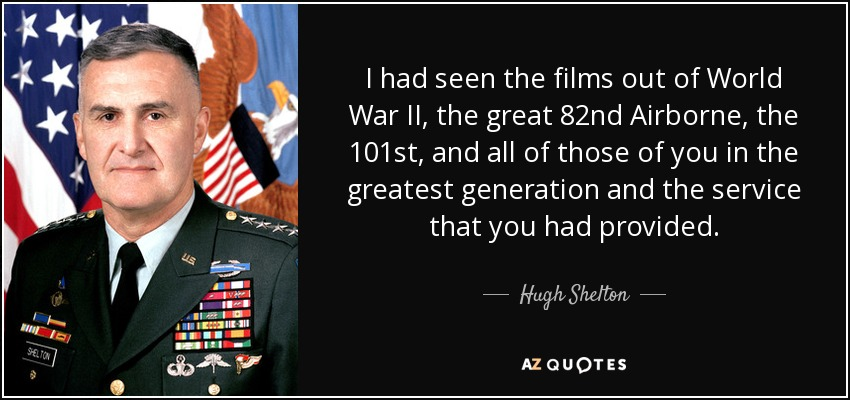 I had seen the films out of World War II, the great 82nd Airborne, the 101st, and all of those of you in the greatest generation and the service that you had provided. - Hugh Shelton