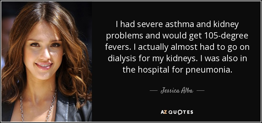 I had severe asthma and kidney problems and would get 105-degree fevers. I actually almost had to go on dialysis for my kidneys. I was also in the hospital for pneumonia. - Jessica Alba