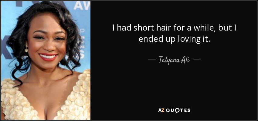 I had short hair for a while, but I ended up loving it. - Tatyana Ali