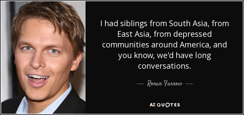 I had siblings from South Asia, from East Asia, from depressed communities around America, and you know, we'd have long conversations. - Ronan Farrow