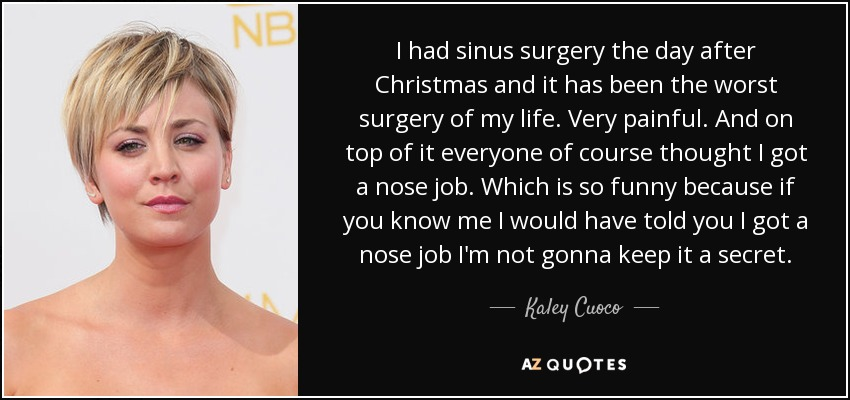 Kaley Cuoco quote: I had sinus surgery the day after Christmas and ...