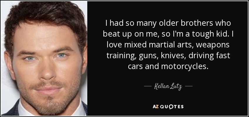 I had so many older brothers who beat up on me, so I'm a tough kid. I love mixed martial arts, weapons training, guns, knives, driving fast cars and motorcycles. - Kellan Lutz