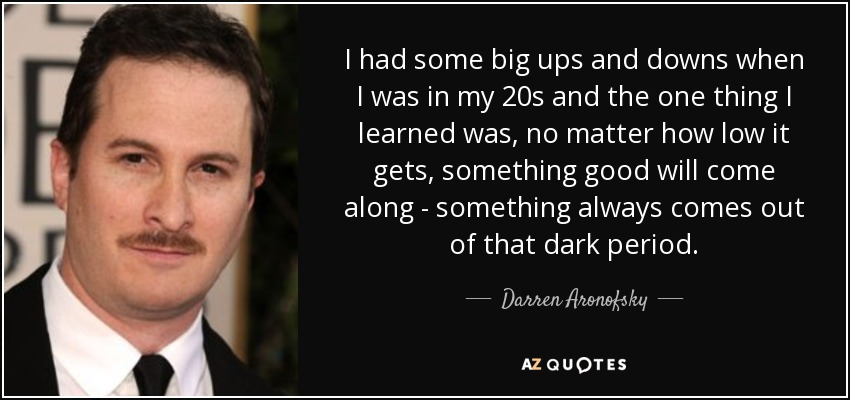 I had some big ups and downs when I was in my 20s and the one thing I learned was, no matter how low it gets, something good will come along - something always comes out of that dark period. - Darren Aronofsky