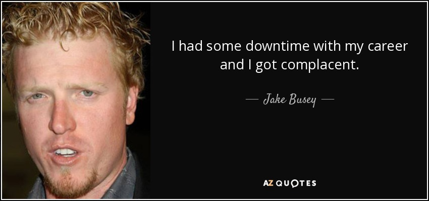 I had some downtime with my career and I got complacent. - Jake Busey