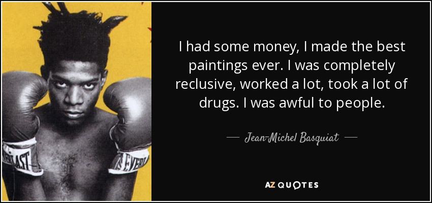 I had some money, I made the best paintings ever. I was completely reclusive, worked a lot, took a lot of drugs. I was awful to people. - Jean-Michel Basquiat