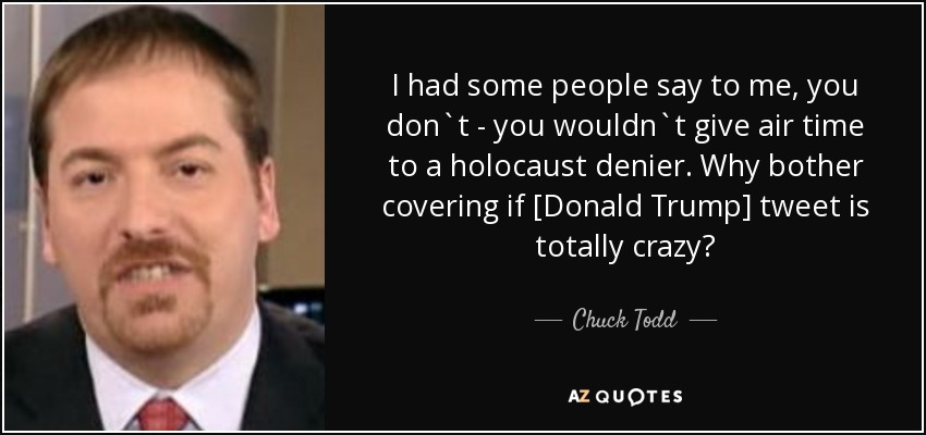 I had some people say to me, you don`t - you wouldn`t give air time to a holocaust denier. Why bother covering if [Donald Trump] tweet is totally crazy? - Chuck Todd