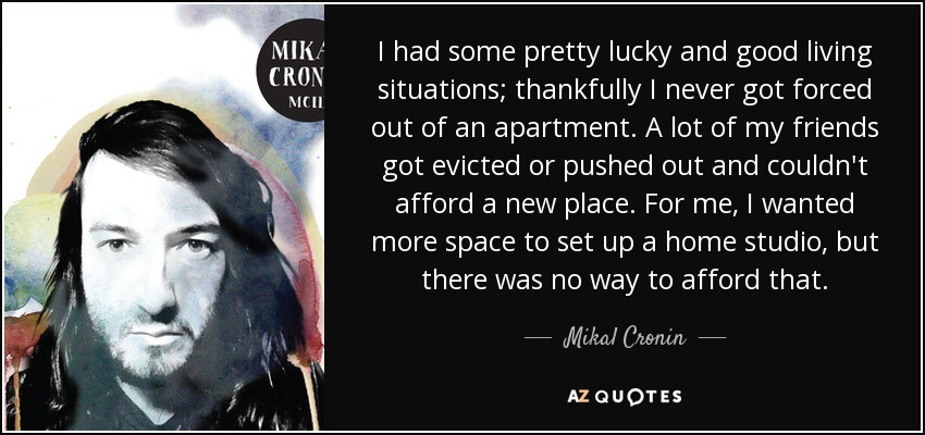 I had some pretty lucky and good living situations; thankfully I never got forced out of an apartment. A lot of my friends got evicted or pushed out and couldn't afford a new place. For me, I wanted more space to set up a home studio, but there was no way to afford that. - Mikal Cronin