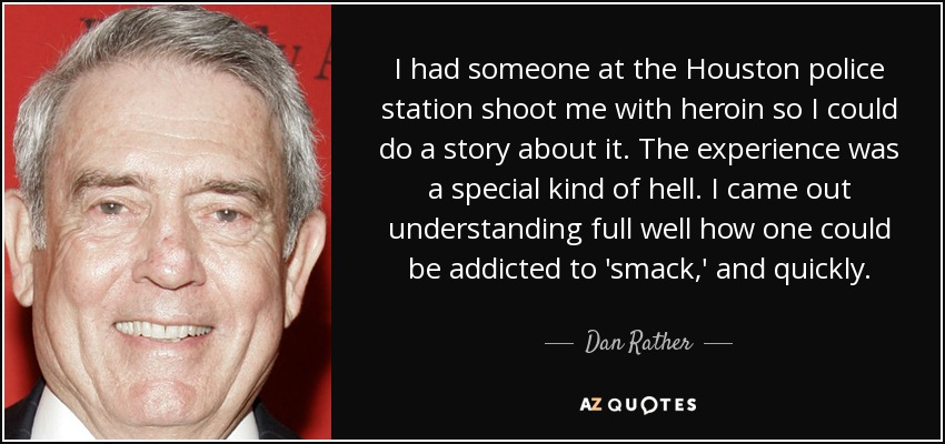 I had someone at the Houston police station shoot me with heroin so I could do a story about it. The experience was a special kind of hell. I came out understanding full well how one could be addicted to 'smack,' and quickly. - Dan Rather
