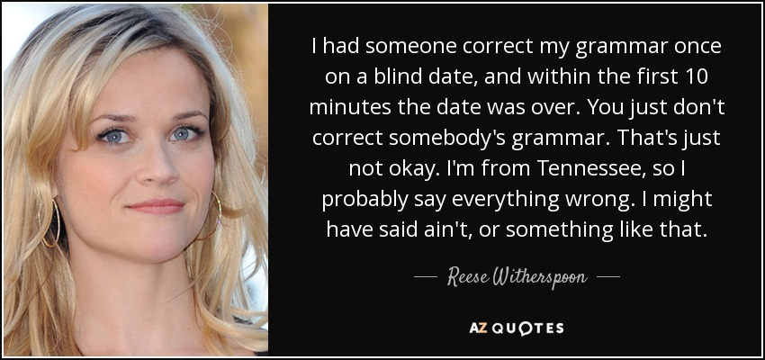 I had someone correct my grammar once on a blind date, and within the first 10 minutes the date was over. You just don't correct somebody's grammar. That's just not okay. I'm from Tennessee, so I probably say everything wrong. I might have said 'ain't,' or something like that. - Reese Witherspoon