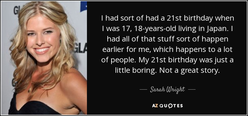 I had sort of had a 21st birthday when I was 17, 18-years-old living in Japan. I had all of that stuff sort of happen earlier for me, which happens to a lot of people. My 21st birthday was just a little boring. Not a great story. - Sarah Wright