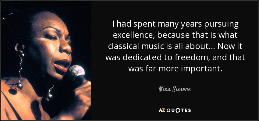 I had spent many years pursuing excellence, because that is what classical music is all about... Now it was dedicated to freedom, and that was far more important. - Nina Simone