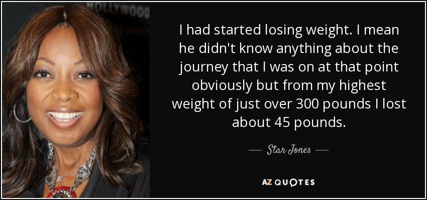 I had started losing weight. I mean he didn't know anything about the journey that I was on at that point obviously but from my highest weight of just over 300 pounds I lost about 45 pounds. - Star Jones