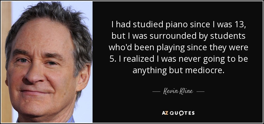 I had studied piano since I was 13, but I was surrounded by students who'd been playing since they were 5. I realized I was never going to be anything but mediocre. - Kevin Kline