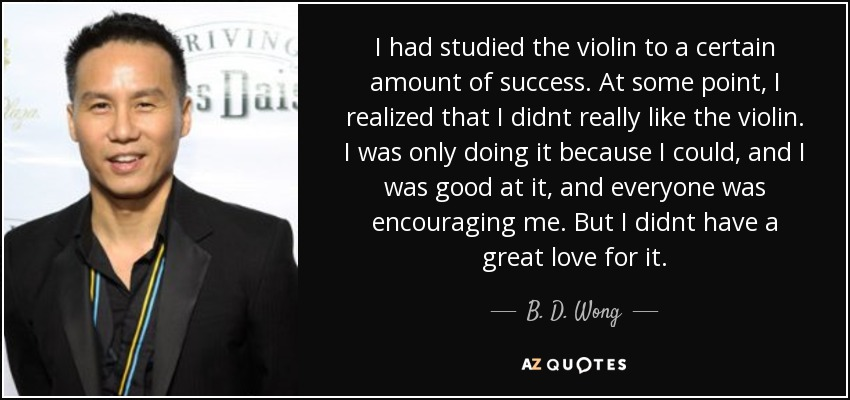 I had studied the violin to a certain amount of success. At some point, I realized that I didnt really like the violin. I was only doing it because I could, and I was good at it, and everyone was encouraging me. But I didnt have a great love for it. - B. D. Wong