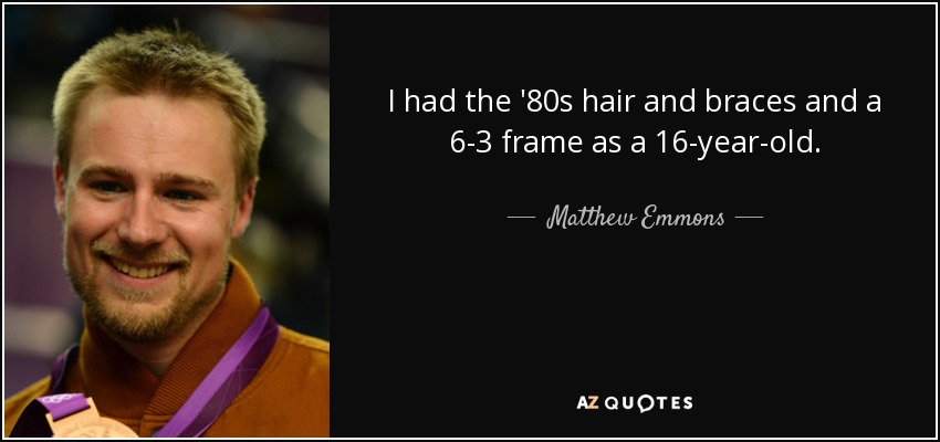 I had the '80s hair and braces and a 6-3 frame as a 16-year-old. - Matthew Emmons