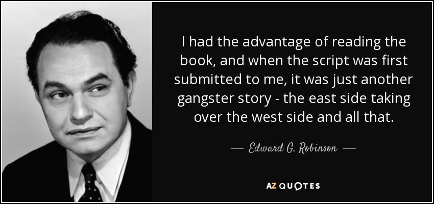 I had the advantage of reading the book, and when the script was first submitted to me, it was just another gangster story - the east side taking over the west side and all that. - Edward G. Robinson