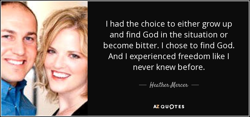 I had the choice to either grow up and find God in the situation or become bitter. I chose to find God. And I experienced freedom like I never knew before. - Heather Mercer