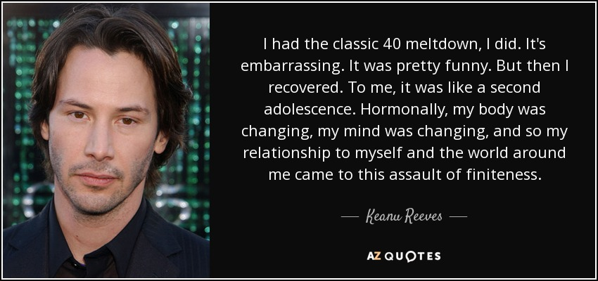 I had the classic 40 meltdown, I did. It's embarrassing. It was pretty funny. But then I recovered. To me, it was like a second adolescence. Hormonally, my body was changing, my mind was changing, and so my relationship to myself and the world around me came to this assault of finiteness. - Keanu Reeves