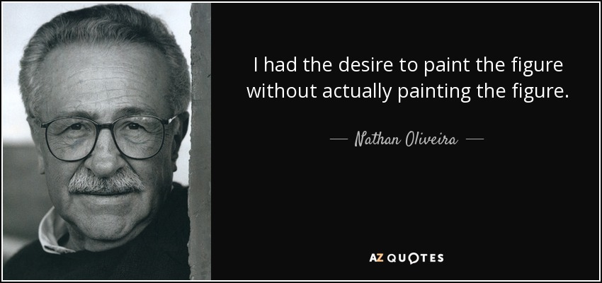 I had the desire to paint the figure without actually painting the figure. - Nathan Oliveira