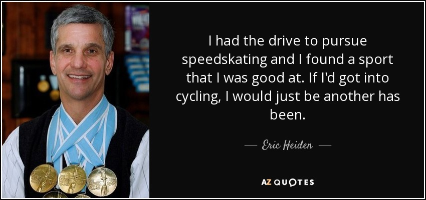 I had the drive to pursue speedskating and I found a sport that I was good at. If I'd got into cycling, I would just be another has been. - Eric Heiden